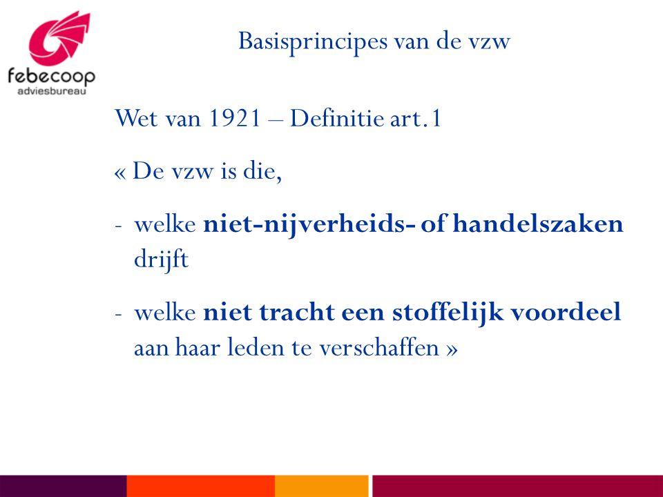 Basisprincipes van de vzw Wet van 1921 – Definitie art.1 « De vzw is die, -welke niet-nijverheids- of handelszaken drijft -welke niet tracht een stoffelijk voordeel aan haar leden te verschaffen »