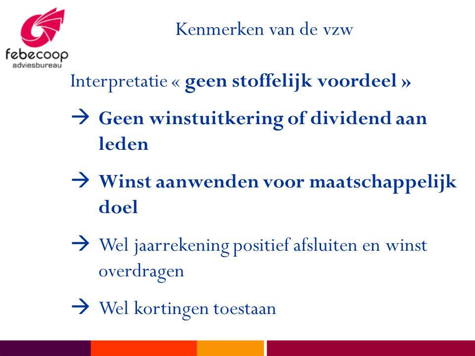 Kenmerken van de vzw Interpretatie « geen stoffelijk voordeel »  Geen winstuitkering of dividend aan leden  Winst aanwenden voor maatschappelijk doe