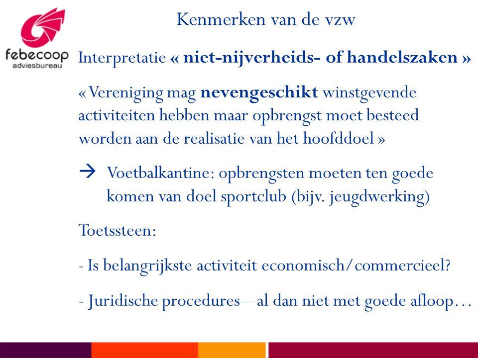 Kenmerken van de vzw Interpretatie « niet-nijverheids- of handelszaken » « Vereniging mag nevengeschikt winstgevende activiteiten hebben maar opbrengs