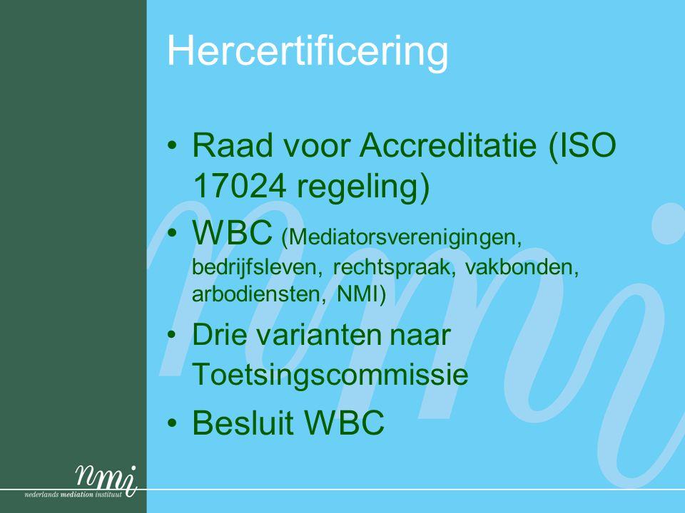 Hercertificering •Raad voor Accreditatie (ISO 17024 regeling) •WBC (Mediatorsverenigingen, bedrijfsleven, rechtspraak, vakbonden, arbodiensten, NMI) •Drie varianten naar Toetsingscommissie •Besluit WBC