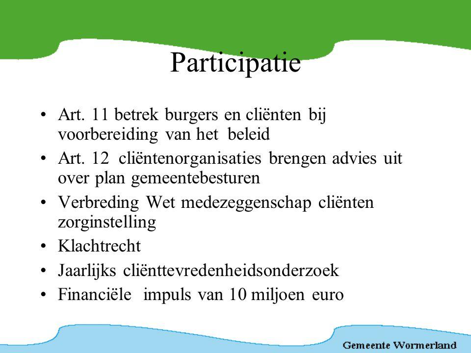 Participatie •Art. 11 betrek burgers en cliënten bij voorbereiding van het beleid •Art. 12 cliëntenorganisaties brengen advies uit over plan gemeenteb