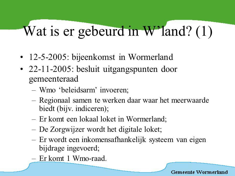 Wat is er gebeurd in W'land? (1) •12-5-2005: bijeenkomst in Wormerland •22-11-2005: besluit uitgangspunten door gemeenteraad –Wmo 'beleidsarm' invoere