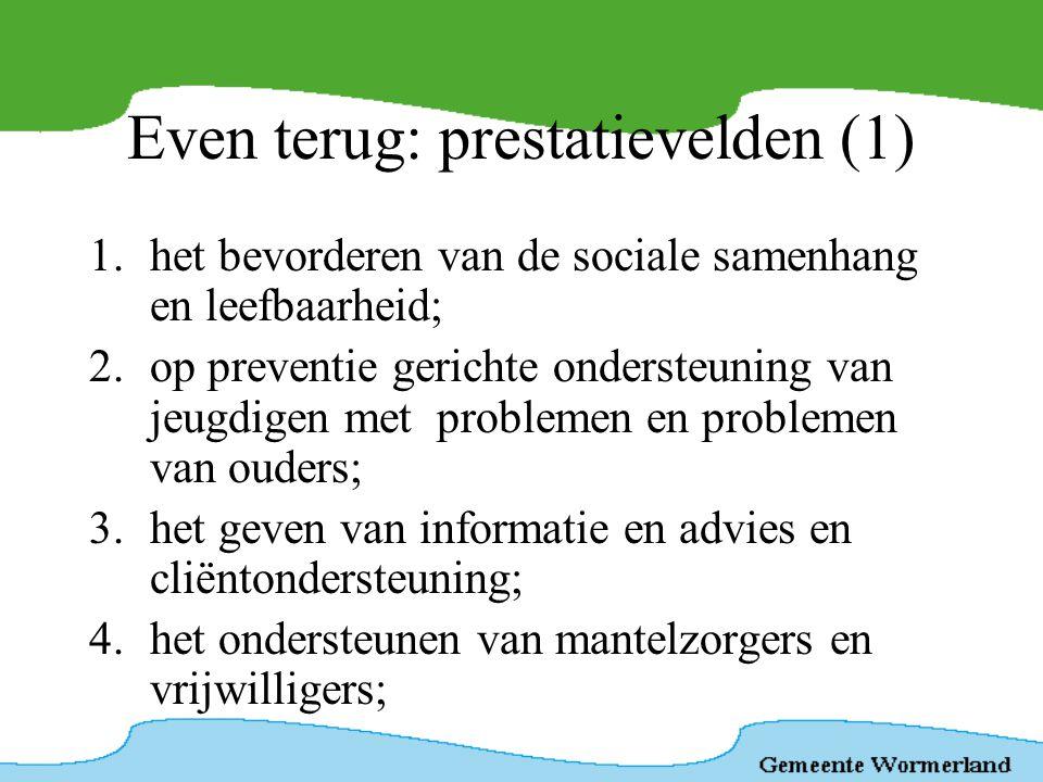 Even terug: prestatievelden (2) 5.het bevorderen van de deelname aan het maatschappelijke verkeer; 6.het verlenen van voorzieningen aan mensen met een beperking; 7.maatschappelijke opvang, waaronder vrouwenopvang en beleid huiselijk geweld; 8.het bevorderen van openbare geestelijke gezondheidszorg; 9.verslavingsbeleid.