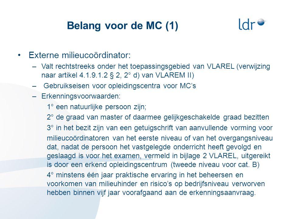 Belang voor de MC (1) •Externe milieucoördinator: –Valt rechtstreeks onder het toepassingsgebied van VLAREL (verwijzing naar artikel 4.1.9.1.2 § 2, 2° d) van VLAREM II) – Gebruikseisen voor opleidingscentra voor MC's –Erkenningsvoorwaarden: 1° een natuurlijke persoon zijn; 2° de graad van master of daarmee gelijkgeschakelde graad bezitten 3° in het bezit zijn van een getuigschrift van aanvullende vorming voor milieucoördinatoren van het eerste niveau of van het overgangsniveau dat, nadat de persoon het vastgelegde onderricht heeft gevolgd en geslaagd is voor het examen, vermeld in bijlage 2 VLAREL, uitgereikt is door een erkend opleidingscentrum (tweede niveau voor cat.