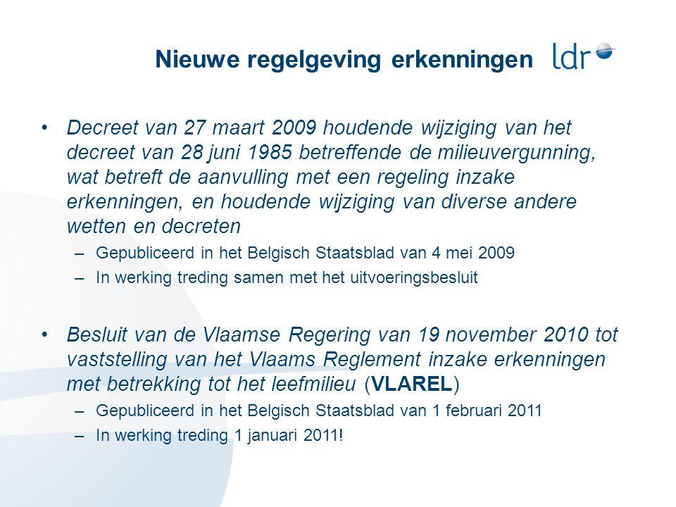 Nieuwe regelgeving erkenningen •Decreet van 27 maart 2009 houdende wijziging van het decreet van 28 juni 1985 betreffende de milieuvergunning, wat betreft de aanvulling met een regeling inzake erkenningen, en houdende wijziging van diverse andere wetten en decreten –Gepubliceerd in het Belgisch Staatsblad van 4 mei 2009 –In werking treding samen met het uitvoeringsbesluit •Besluit van de Vlaamse Regering van 19 november 2010 tot vaststelling van het Vlaams Reglement inzake erkenningen met betrekking tot het leefmilieu (VLAREL) –Gepubliceerd in het Belgisch Staatsblad van 1 februari 2011 –In werking treding 1 januari 2011!