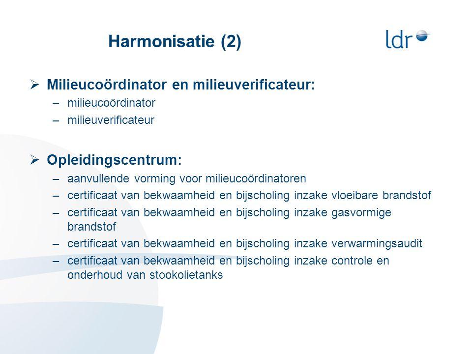 Harmonisatie (2)  Milieucoördinator en milieuverificateur: –milieucoördinator –milieuverificateur  Opleidingscentrum: –aanvullende vorming voor milieucoördinatoren –certificaat van bekwaamheid en bijscholing inzake vloeibare brandstof –certificaat van bekwaamheid en bijscholing inzake gasvormige brandstof –certificaat van bekwaamheid en bijscholing inzake verwarmingsaudit –certificaat van bekwaamheid en bijscholing inzake controle en onderhoud van stookolietanks