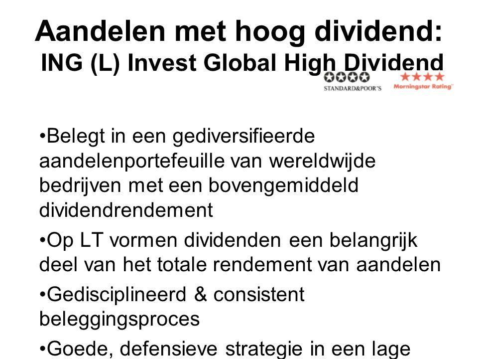 Aandelen met hoog dividend: ING (L) Invest Global High Dividend •Belegt in een gediversifieerde aandelenportefeuille van wereldwijde bedrijven met een bovengemiddeld dividendrendement •Op LT vormen dividenden een belangrijk deel van het totale rendement van aandelen •Gedisciplineerd & consistent beleggingsproces •Goede, defensieve strategie in een lage return-omgeving •Excellente risico/return-verhouding