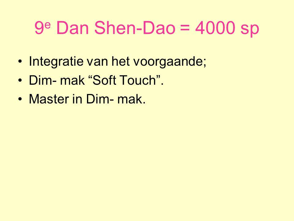 9 e Dan Shen-Dao = 4000 sp •Integratie van het voorgaande; •Dim- mak Soft Touch .