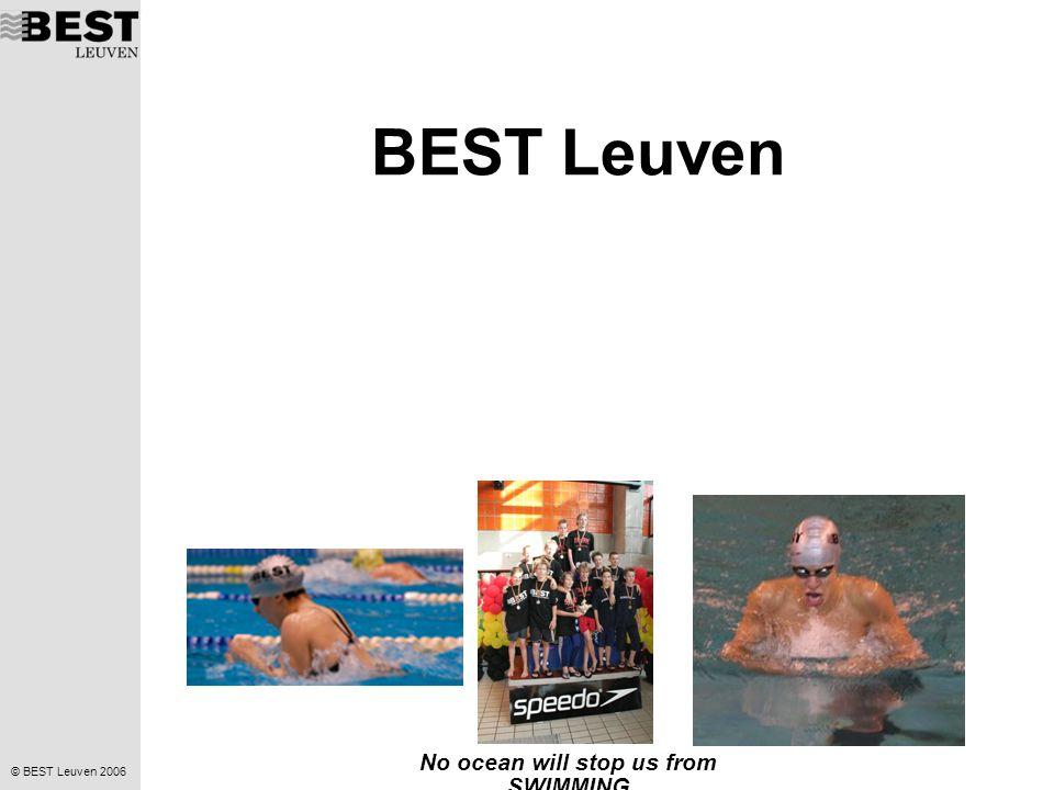 © BEST Leuven 2006 No ocean will stop us from SWIMMING BEST Leuven