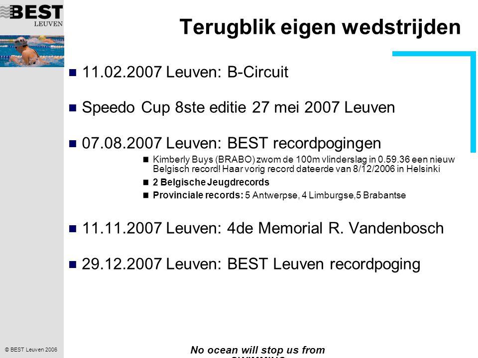 © BEST Leuven 2006 No ocean will stop us from SWIMMING Terugblik eigen wedstrijden  11.02.2007 Leuven: B-Circuit  Speedo Cup 8ste editie 27 mei 2007 Leuven  07.08.2007 Leuven: BEST recordpogingen Kimberly Buys (BRABO) zwom de 100m vlinderslag in 0.59.36 een nieuw Belgisch record.