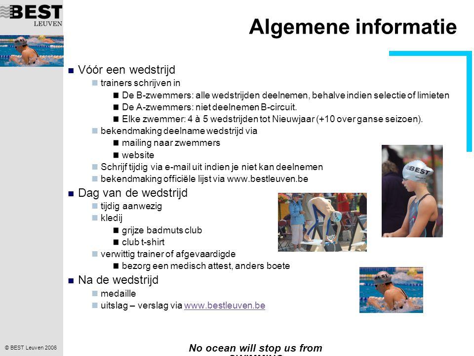 © BEST Leuven 2006 No ocean will stop us from SWIMMING Algemene informatie  Vóór een wedstrijd  trainers schrijven in De B-zwemmers: alle wedstrijden deelnemen, behalve indien selectie of limieten De A-zwemmers: niet deelnemen B-circuit.