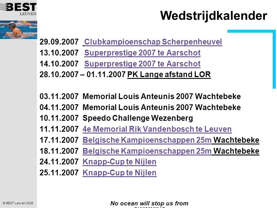 © BEST Leuven 2006 No ocean will stop us from SWIMMING Wedstrijdkalender 29.09.2007 Clubkampioenschap ScherpenheuvelClubkampioenschap Scherpenheuvel 13.10.2007 Superprestige 2007 te AarschotSuperprestige 2007 te Aarschot 14.10.2007 Superprestige 2007 te AarschotSuperprestige 2007 te Aarschot 28.10.2007 – 01.11.2007 PK Lange afstand LOR 03.11.2007 Memorial Louis Anteunis 2007 Wachtebeke 04.11.2007 Memorial Louis Anteunis 2007 Wachtebeke 10.11.2007 Speedo Challenge Wezenberg 11.11.2007 4e Memorial Rik Vandenbosch te Leuven4e Memorial Rik Vandenbosch te Leuven 17.11.2007 Belgische Kampioenschappen 25m WachtebekeBelgische Kampioenschappen 25m 18.11.2007 Belgische Kampioenschappen 25m WachtebekeBelgische Kampioenschappen 25m 24.11.2007 Knapp-Cup te NijlenKnapp-Cup te Nijlen 25.11.2007 Knapp-Cup te NijlenKnapp-Cup te Nijlen