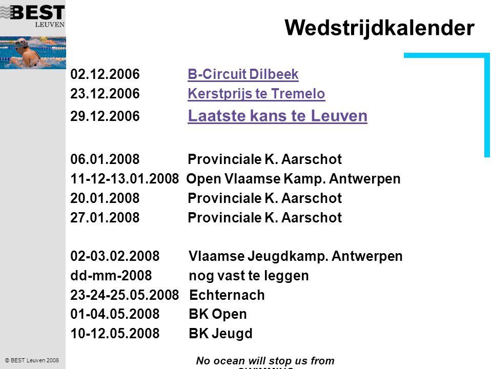 © BEST Leuven 2006 No ocean will stop us from SWIMMING Wedstrijdkalender 02.12.2006 B-Circuit DilbeekB-Circuit Dilbeek 23.12.2006 Kerstprijs te TremeloKerstprijs te Tremelo 29.12.2006 Laatste kans te Leuven Laatste kans te Leuven 06.01.2008 Provinciale K.