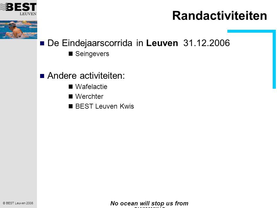 © BEST Leuven 2006 No ocean will stop us from SWIMMING Randactiviteiten  De Eindejaarscorrida in Leuven 31.12.2006 Seingevers  Andere activiteiten: Wafelactie Werchter BEST Leuven Kwis