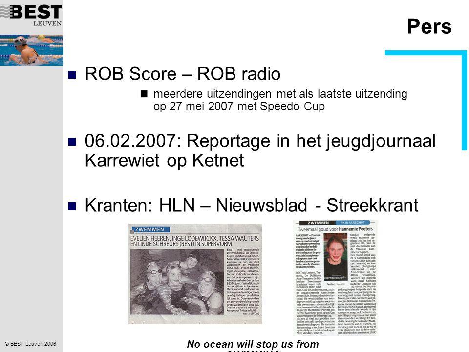 © BEST Leuven 2006 No ocean will stop us from SWIMMING Pers  ROB Score – ROB radio meerdere uitzendingen met als laatste uitzending op 27 mei 2007 met Speedo Cup  06.02.2007: Reportage in het jeugdjournaal Karrewiet op Ketnet  Kranten: HLN – Nieuwsblad - Streekkrant