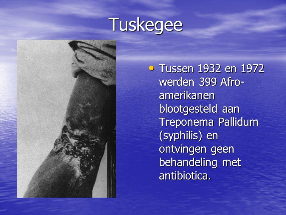 Tuskegee • Tussen 1932 en 1972 werden 399 Afro- amerikanen blootgesteld aan Treponema Pallidum (syphilis) en ontvingen geen behandeling met antibiotic