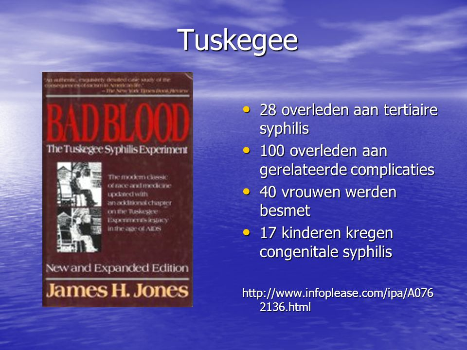 Tuskegee • 28 overleden aan tertiaire syphilis • 100 overleden aan gerelateerde complicaties • 40 vrouwen werden besmet • 17 kinderen kregen congenita