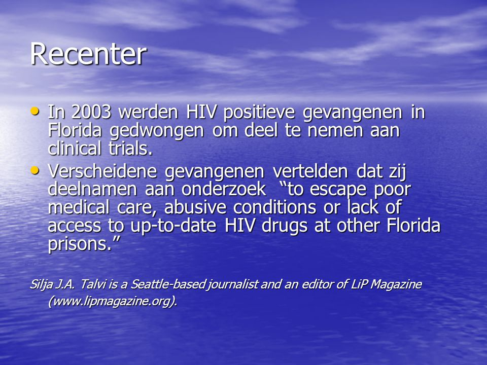 Recenter • In 2003 werden HIV positieve gevangenen in Florida gedwongen om deel te nemen aan clinical trials. • Verscheidene gevangenen vertelden dat