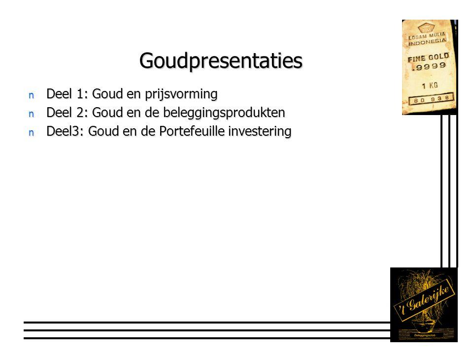 Goudpresentaties n Deel 1: Goud en prijsvorming n Deel 2: Goud en de beleggingsprodukten n Deel3: Goud en de Portefeuille investering