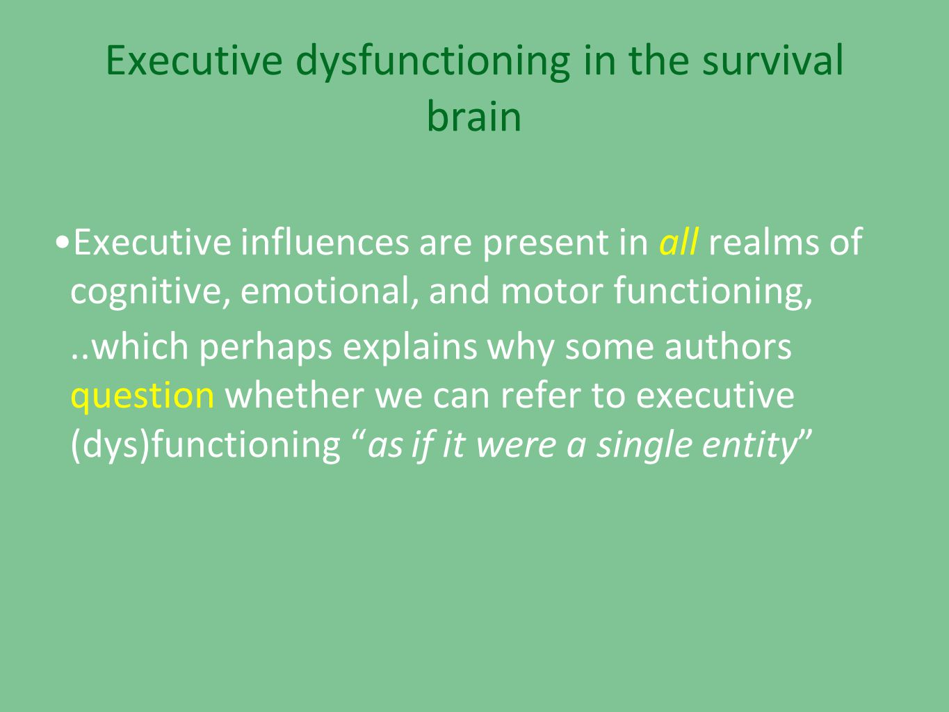 Executive dysfunctioning in the survival brain •Executive influences are present in all realms of cognitive, emotional, and motor functioning,..which perhaps explains why some authors question whether we can refer to executive (dys)functioning as if it were a single entity