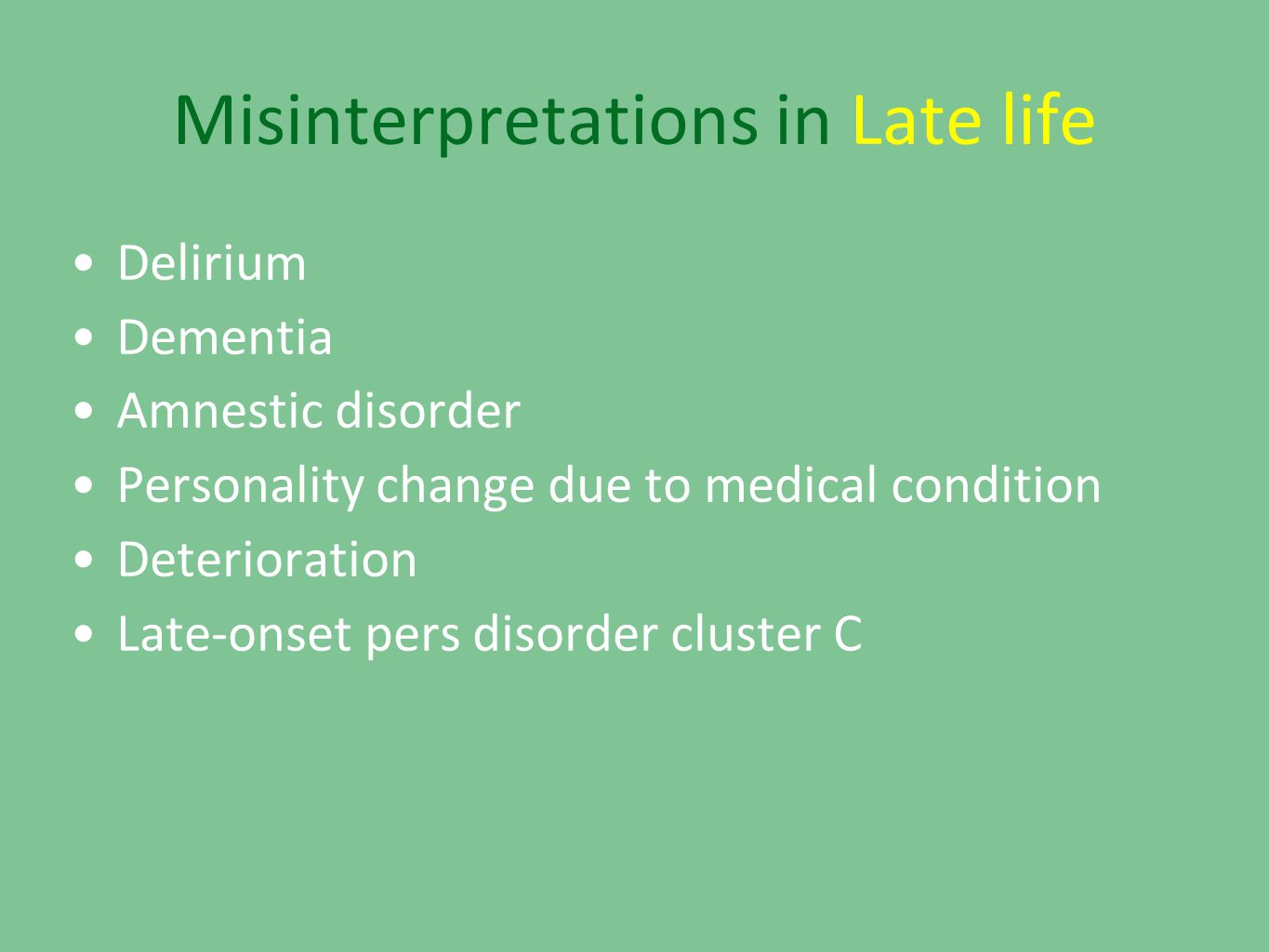 Misinterpretations in Late life •Delirium •Dementia •Amnestic disorder •Personality change due to medical condition •Deterioration •Late-onset pers disorder cluster C