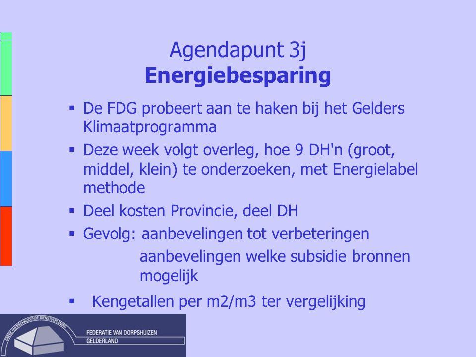 Agendapunt 3j Energiebesparing  De FDG probeert aan te haken bij het Gelders Klimaatprogramma  Deze week volgt overleg, hoe 9 DH n (groot, middel, klein) te onderzoeken, met Energielabel methode  Deel kosten Provincie, deel DH  Gevolg: aanbevelingen tot verbeteringen aanbevelingen welke subsidie bronnen mogelijk  Kengetallen per m2/m3 ter vergelijking
