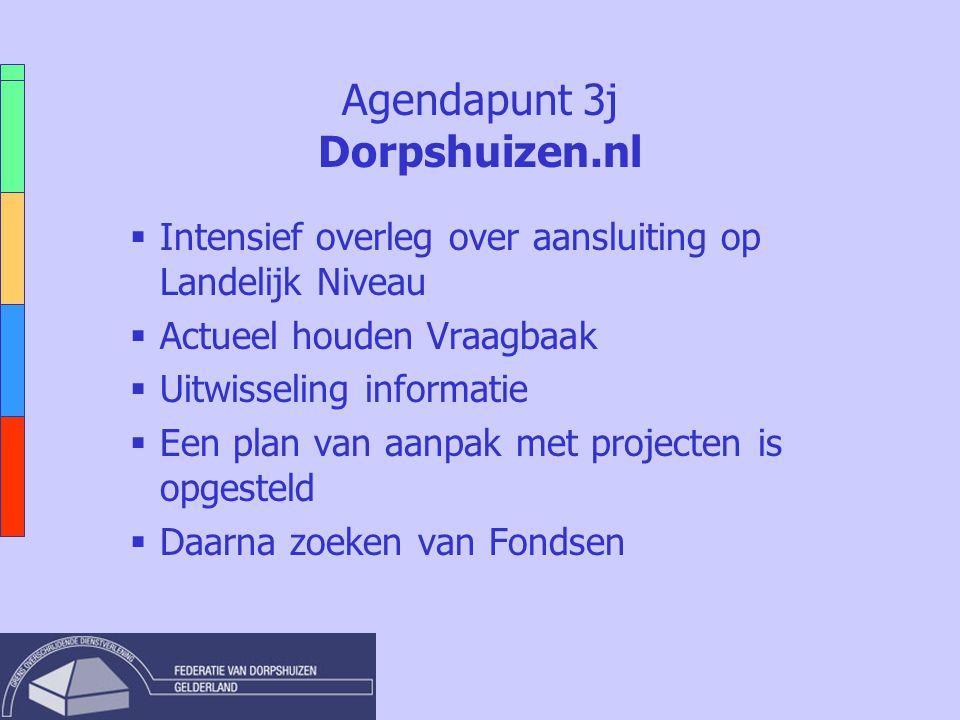 Agendapunt 3j Dorpshuizen.nl  Intensief overleg over aansluiting op Landelijk Niveau  Actueel houden Vraagbaak  Uitwisseling informatie  Een plan van aanpak met projecten is opgesteld  Daarna zoeken van Fondsen