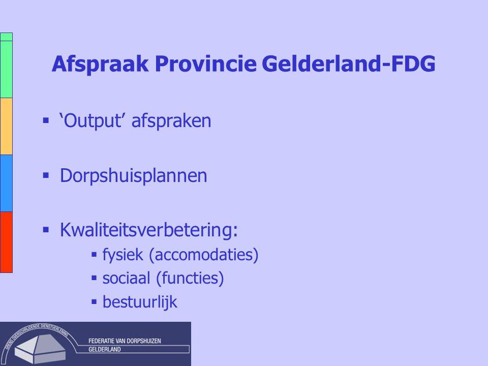 Afspraak Provincie Gelderland-FDG  'Output' afspraken  Dorpshuisplannen  Kwaliteitsverbetering:  fysiek (accomodaties)  sociaal (functies)  bestuurlijk