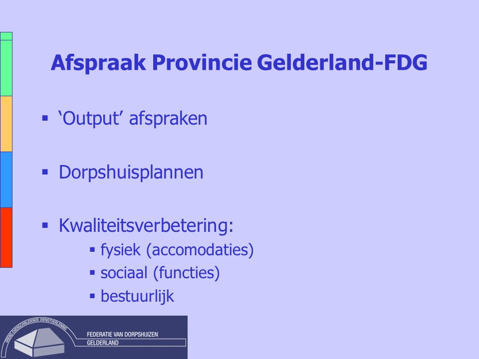 Afspraak Provincie Gelderland-FDG  'Output' afspraken  Dorpshuisplannen  Kwaliteitsverbetering:  fysiek (accomodaties)  sociaal (functies)  best