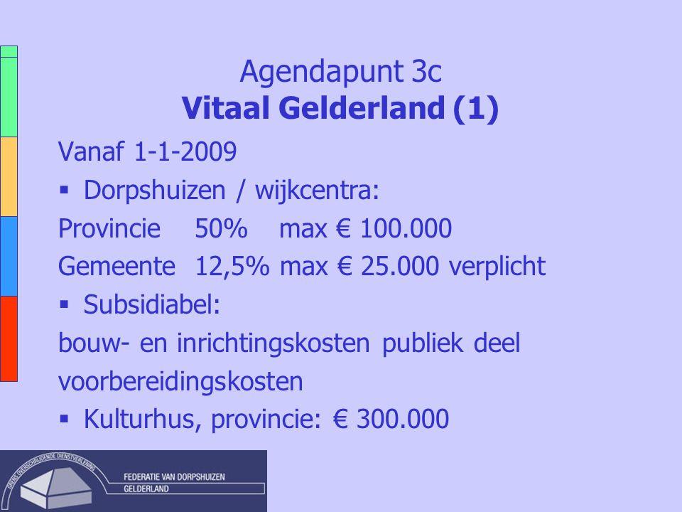 Agendapunt 3c Vitaal Gelderland (1) Vanaf 1-1-2009  Dorpshuizen / wijkcentra: Provincie 50% max € 100.000 Gemeente 12,5% max € 25.000 verplicht  Sub