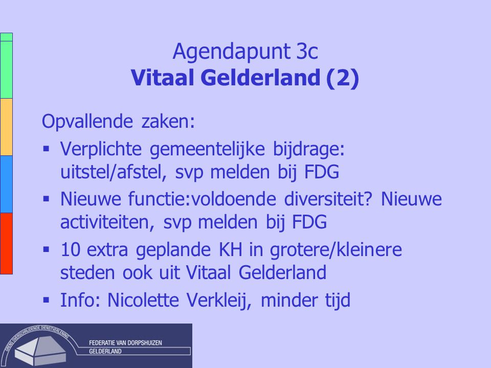 Agendapunt 3c Vitaal Gelderland (2) Opvallende zaken:  Verplichte gemeentelijke bijdrage: uitstel/afstel, svp melden bij FDG  Nieuwe functie:voldoende diversiteit.