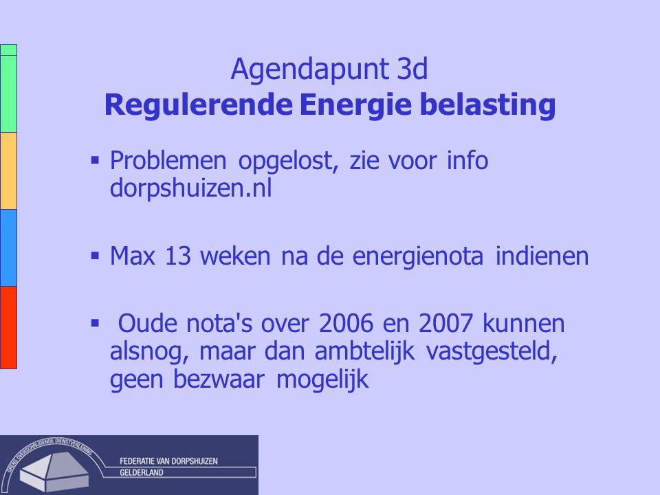 Agendapunt 3d Regulerende Energie belasting  Problemen opgelost, zie voor info dorpshuizen.nl  Max 13 weken na de energienota indienen  Oude nota s over 2006 en 2007 kunnen alsnog, maar dan ambtelijk vastgesteld, geen bezwaar mogelijk