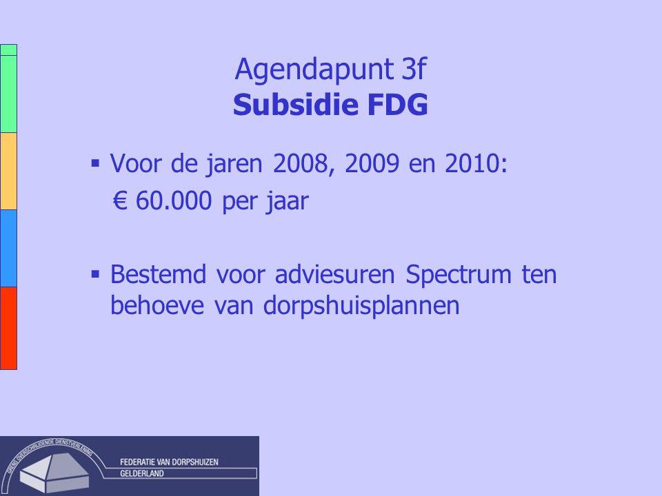 Agendapunt 3f Subsidie FDG  Voor de jaren 2008, 2009 en 2010: € 60.000 per jaar  Bestemd voor adviesuren Spectrum ten behoeve van dorpshuisplannen