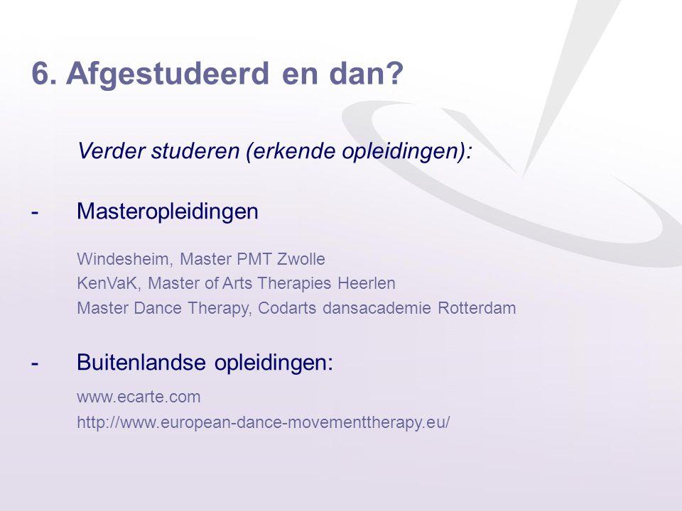 6. Afgestudeerd en dan? Verder studeren (erkende opleidingen): -Masteropleidingen Windesheim, Master PMT Zwolle KenVaK, Master of Arts Therapies Heerl