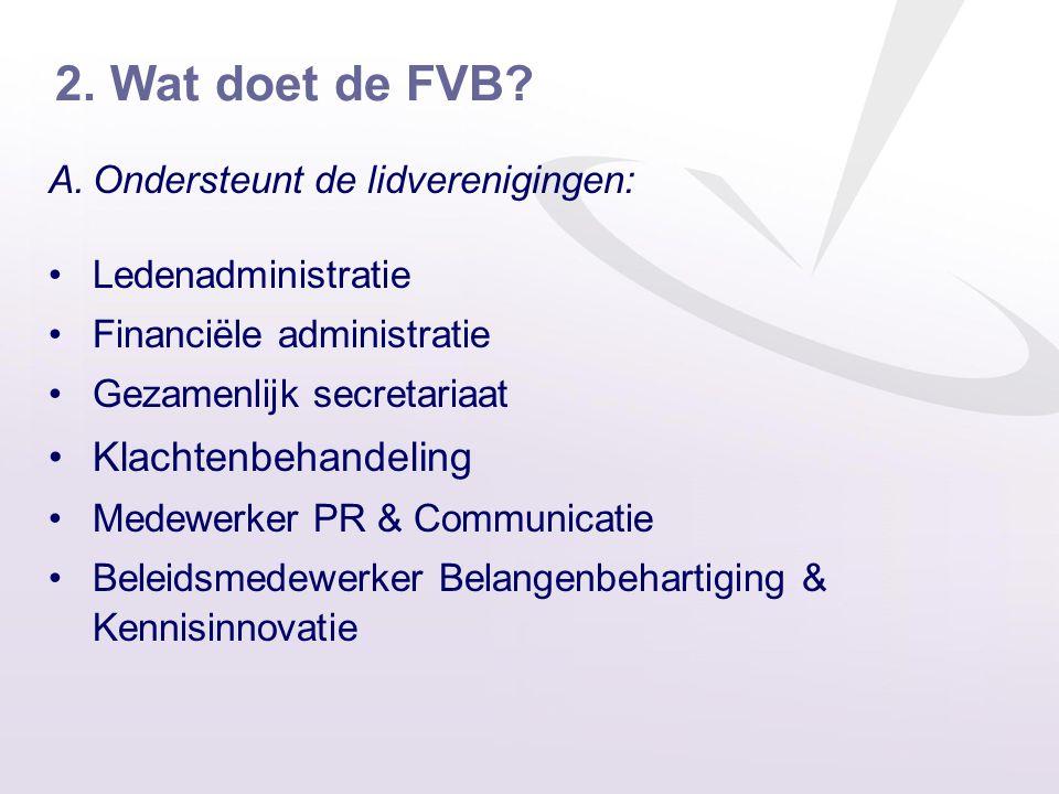 2. Wat doet de FVB? A.Ondersteunt de lidverenigingen: •Ledenadministratie •Financiële administratie •Gezamenlijk secretariaat •Klachtenbehandeling •Me