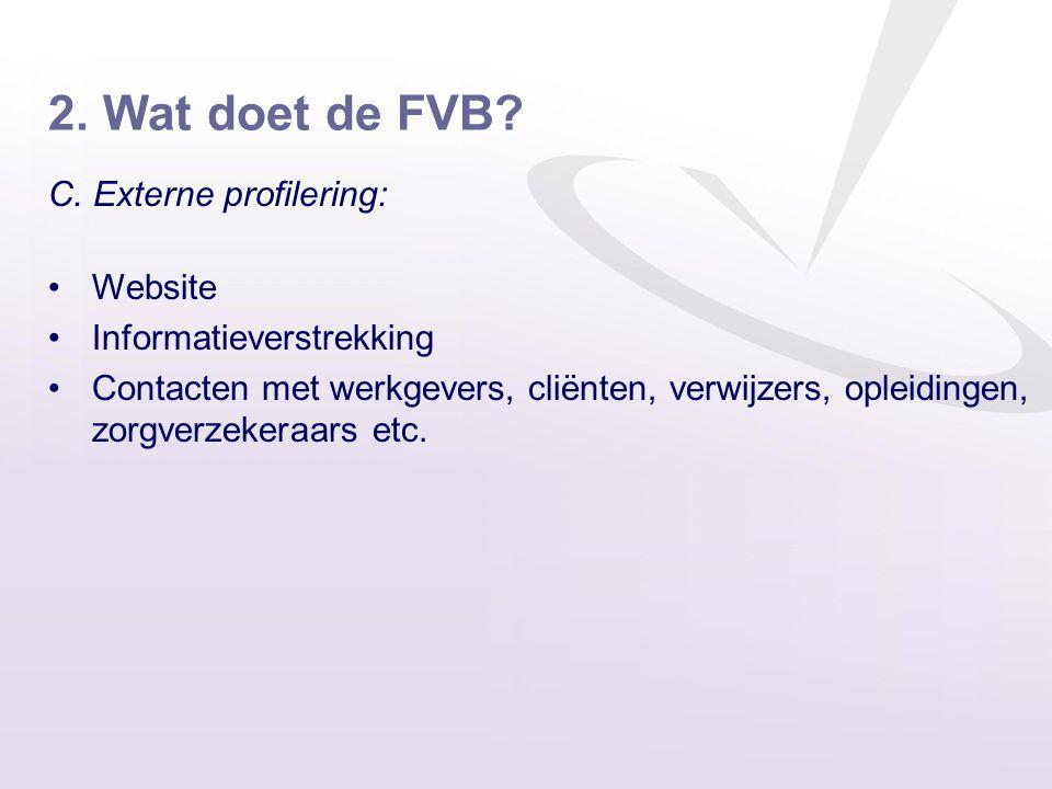 2. Wat doet de FVB? C. Externe profilering: •Website •Informatieverstrekking •Contacten met werkgevers, cliënten, verwijzers, opleidingen, zorgverzeke