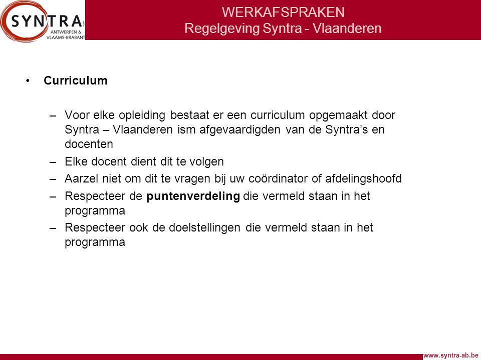 www.syntra-ab.be WERKAFSPRAKEN Regelgeving Syntra - Vlaanderen •Curriculum –Voor elke opleiding bestaat er een curriculum opgemaakt door Syntra – Vlaanderen ism afgevaardigden van de Syntra's en docenten –Elke docent dient dit te volgen –Aarzel niet om dit te vragen bij uw coördinator of afdelingshoofd –Respecteer de puntenverdeling die vermeld staan in het programma –Respecteer ook de doelstellingen die vermeld staan in het programma