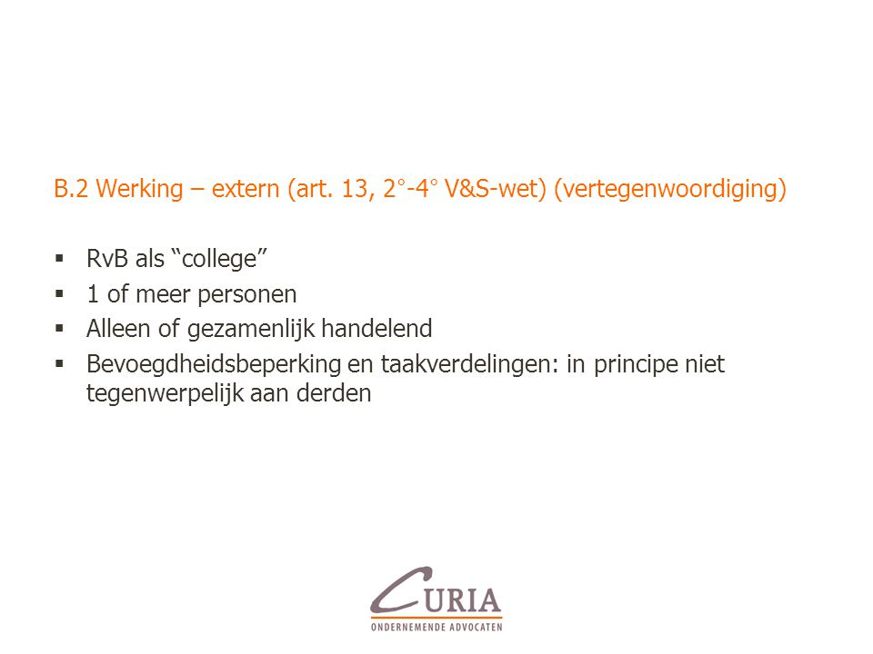 """B.2 Werking – extern (art. 13, 2°-4° V&S-wet) (vertegenwoordiging)  RvB als """"college""""  1 of meer personen  Alleen of gezamenlijk handelend  Bevoeg"""