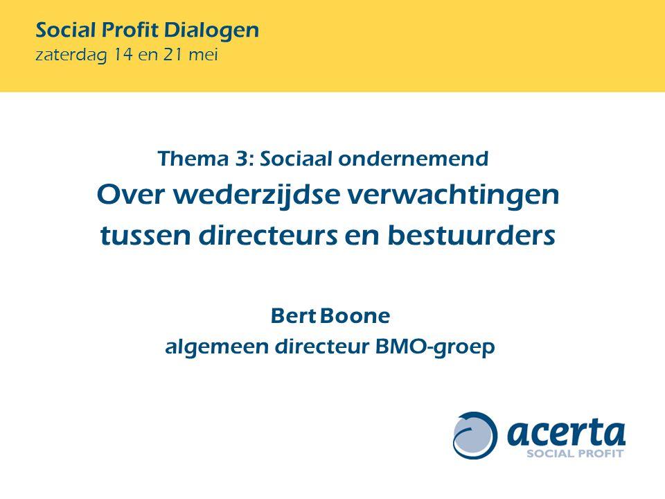 Social Profit Dialogen zaterdag 14 en 21 mei Bert Boone algemeen directeur BMO-groep Thema 3: Sociaal ondernemend Over wederzijdse verwachtingen tussen directeurs en bestuurders