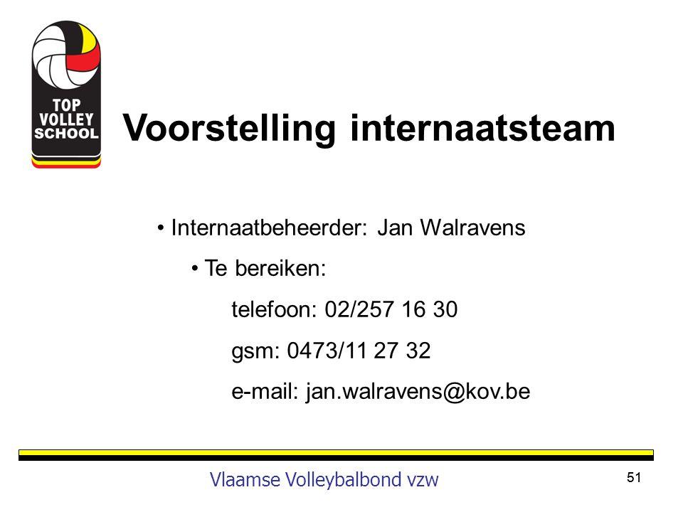 51 Vlaamse Volleybalbond vzw Voorstelling internaatsteam • Internaatbeheerder: Jan Walravens • Te bereiken: telefoon: 02/257 16 30 gsm: 0473/11 27 32
