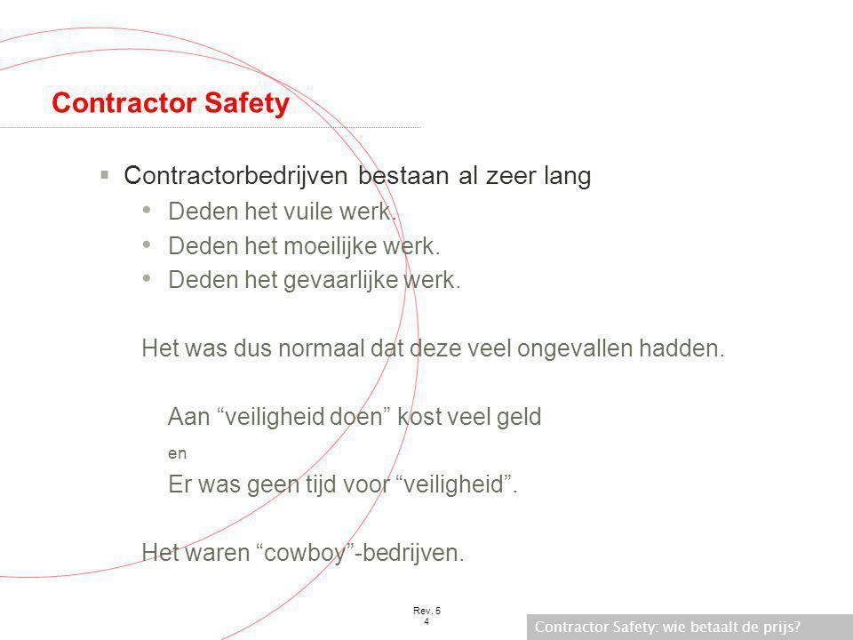 Contractor Safety: wie betaalt de prijs? Rev. 5 4 Contractor Safety  Contractorbedrijven bestaan al zeer lang • Deden het vuile werk. • Deden het moe