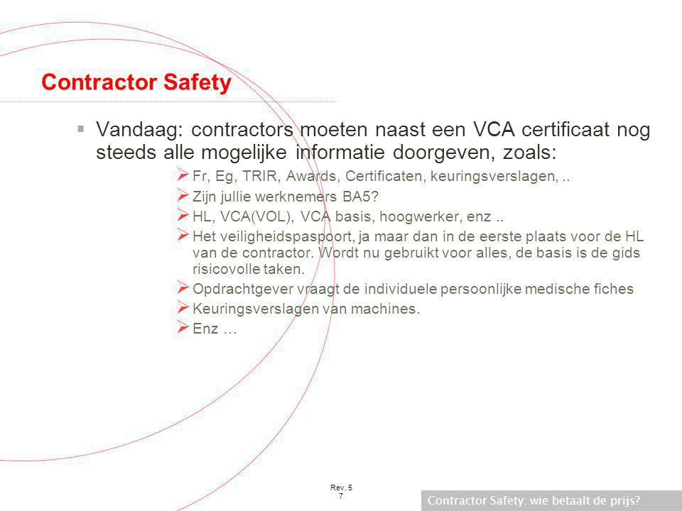 Contractor Safety: wie betaalt de prijs? Rev. 5 7 Contractor Safety  Vandaag: contractors moeten naast een VCA certificaat nog steeds alle mogelijke