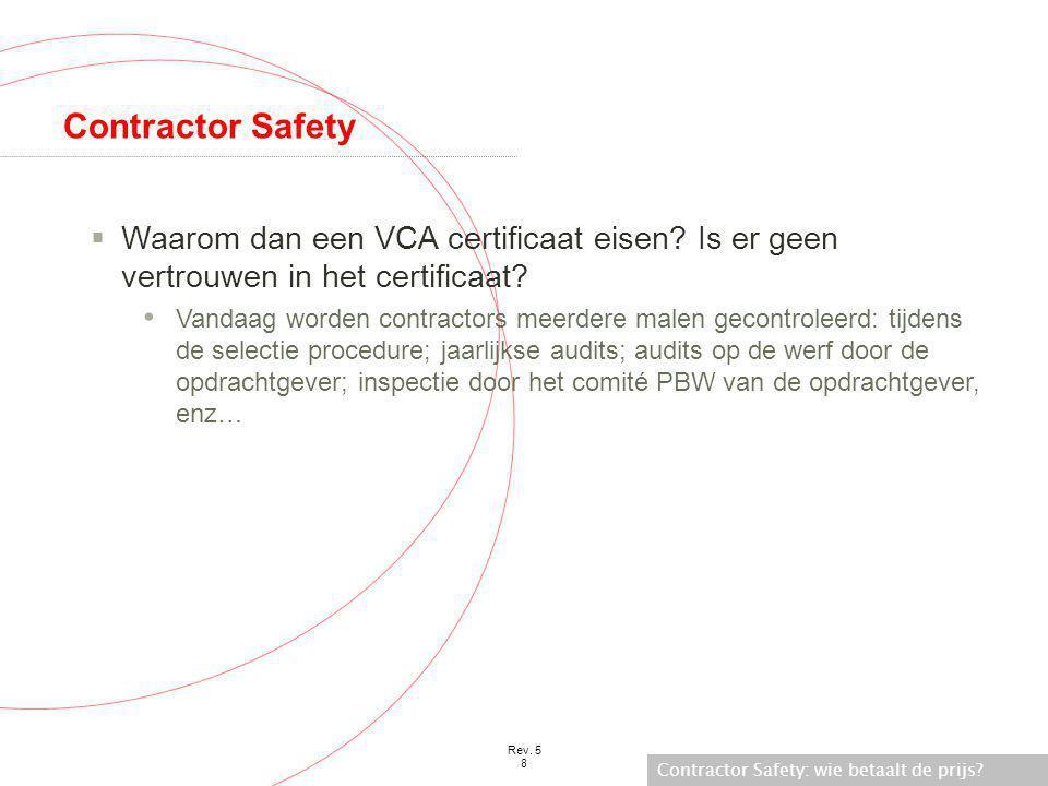 Contractor Safety: wie betaalt de prijs? Rev. 5 8 Contractor Safety  Waarom dan een VCA certificaat eisen? Is er geen vertrouwen in het certificaat?
