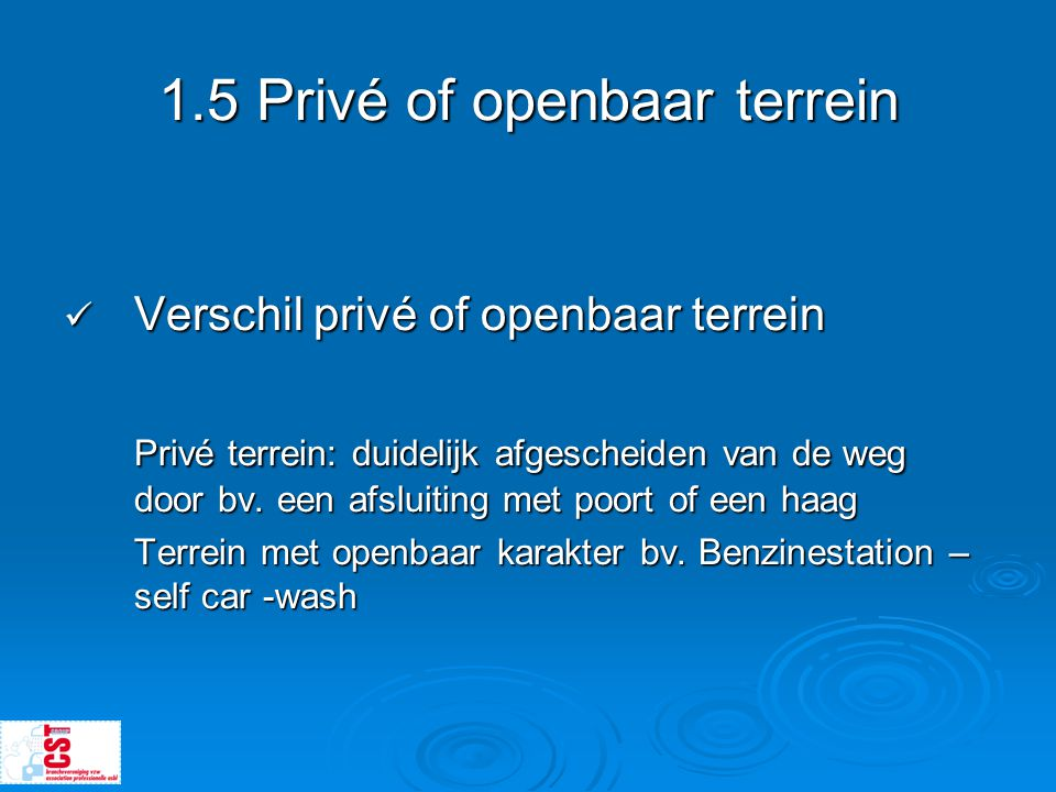1.5 Privé of openbaar terrein  Verschil privé of openbaar terrein Privé terrein: duidelijk afgescheiden van de weg door bv. een afsluiting met poort