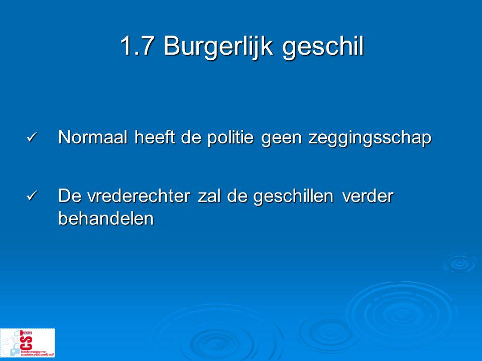 1.7 Burgerlijk geschil  Normaal heeft de politie geen zeggingsschap  De vrederechter zal de geschillen verder behandelen