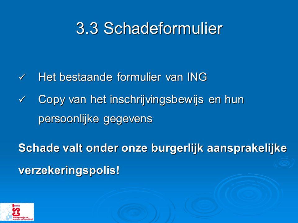 3.3 Schadeformulier  Het bestaande formulier van ING  Copy van het inschrijvingsbewijs en hun persoonlijke gegevens Schade valt onder onze burgerlij