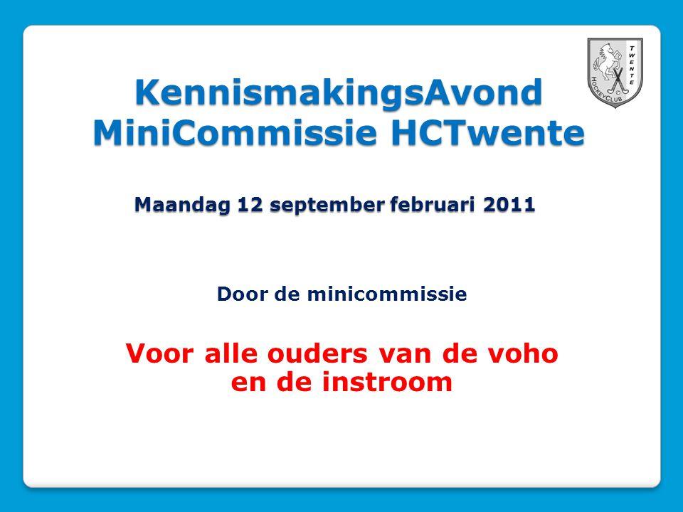 KennismakingsAvond MiniCommissie HCTwente Maandag 12 september februari 2011 Door de minicommissie Voor alle ouders van de voho en de instroom