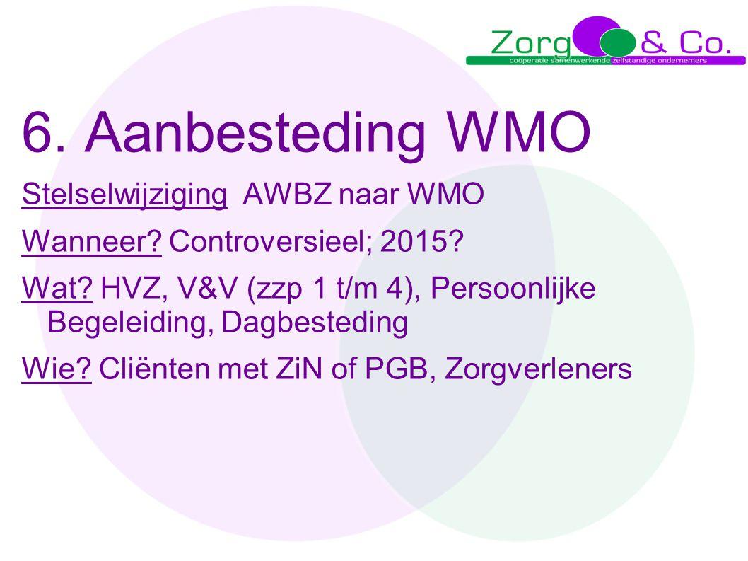 6. Aanbesteding WMO Stelselwijziging AWBZ naar WMO Wanneer? Controversieel; 2015? Wat? HVZ, V&V (zzp 1 t/m 4), Persoonlijke Begeleiding, Dagbesteding