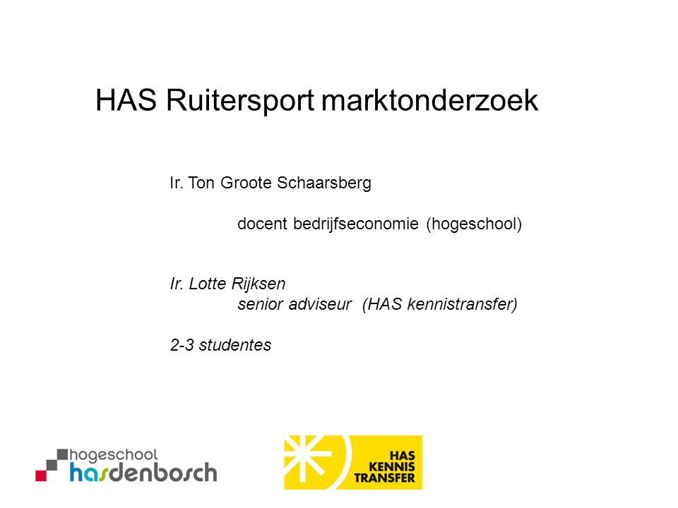 Ir. Ton Groote Schaarsberg docent bedrijfseconomie (hogeschool) HAS Ruitersport marktonderzoek Ir. Lotte Rijksen senior adviseur (HAS kennistransfer)