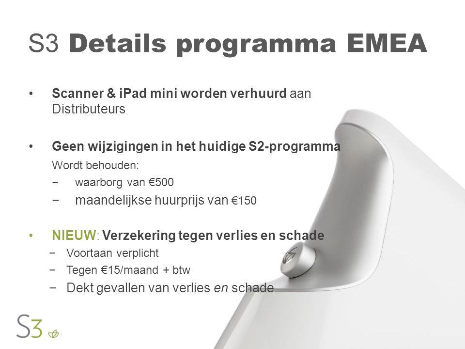 S3 Details programma EMEA •Scanner & iPad mini worden verhuurd aan Distributeurs •Geen wijzigingen in het huidige S2-programma Wordt behouden: −waarborg van €500 −maandelijkse huurprijs van €150 •NIEUW: Verzekering tegen verlies en schade −Voortaan verplicht −Tegen €15/maand + btw −Dekt gevallen van verlies en schade